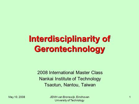 May 10, 2008JEMH van Bronswijk, Eindhoven University of Technology 1 Interdisciplinarity of Gerontechnology 2008 International Master Class Nankai Institute.