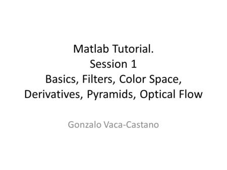 Matlab Tutorial. Session 1 Basics, Filters, Color Space, Derivatives, Pyramids, Optical Flow Gonzalo Vaca-Castano.