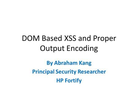 DOM Based XSS and Proper Output Encoding By Abraham Kang Principal Security Researcher HP Fortify.