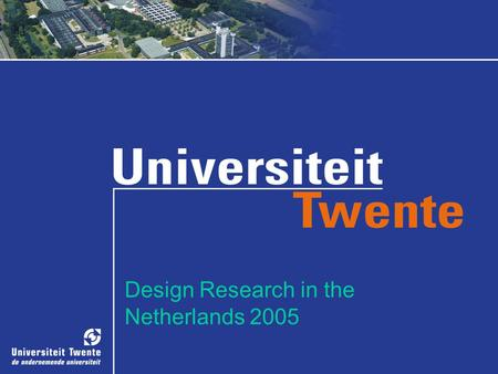 Design Research in the Netherlands 2005. Design Research at CME in Twente Perspectives on design processes Isabelle M.M.J. Reymen Geert P.M.R. Dewulf.