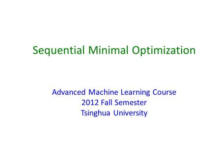 Sequential Minimal Optimization Advanced Machine Learning Course 2012 Fall Semester Tsinghua University.