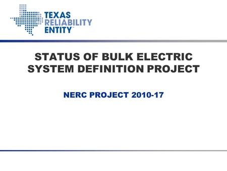 NERC PROJECT 2010-17 STATUS OF BULK ELECTRIC SYSTEM DEFINITION PROJECT.