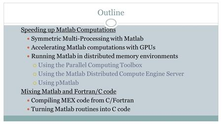 Outline Speeding up Matlab Computations Symmetric Multi-Processing with Matlab Accelerating Matlab computations with GPUs Running Matlab in distributed.