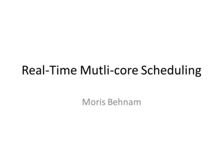 Real-Time Mutli-core Scheduling Moris Behnam. Introduction Single processor scheduling – E.g., t 1 (P=10,C=5), t 2 (10, 6) – U=0.5+0.6>1 – Use a faster.
