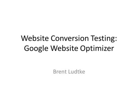 Website Conversion Testing: Google Website Optimizer Brent Ludtke.