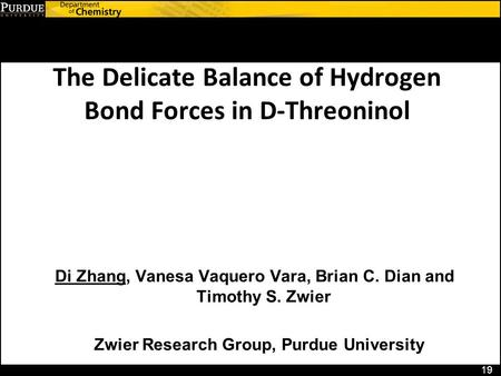 The Delicate Balance of Hydrogen Bond Forces in D-Threoninol 19 Di Zhang, Vanesa Vaquero Vara, Brian C. Dian and Timothy S. Zwier Zwier Research Group,