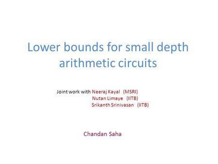 Lower bounds for small depth arithmetic circuits Chandan Saha Joint work with Neeraj Kayal (MSRI) Nutan Limaye (IITB) Srikanth Srinivasan (IITB)