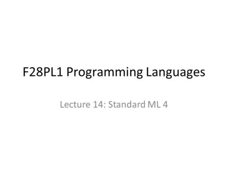 F28PL1 Programming Languages Lecture 14: Standard ML 4.