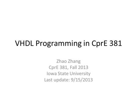 VHDL Programming in CprE 381 Zhao Zhang CprE 381, Fall 2013 Iowa State University Last update: 9/15/2013.