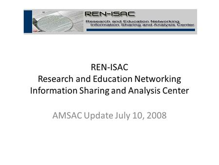 REN-ISAC Research and Education Networking Information Sharing and Analysis Center AMSAC Update July 10, 2008 1.