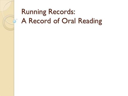 Running Records: A Record of Oral Reading. Running Record Common Standards Format and conventions Based on what you observed Calculating /scoring Interpreting.