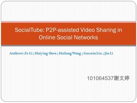 101064537 謝文婷 SocialTube: P2P-assisted Video Sharing in Online Social Networks Authors: Ze Li ; Haiying Shen ; Hailang Wang ; Guoxin Liu ; Jin Li.