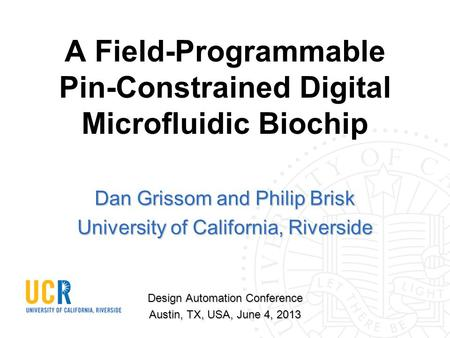 A Field-Programmable Pin-Constrained Digital Microfluidic Biochip Dan Grissom and Philip Brisk University of California, Riverside Design Automation Conference.
