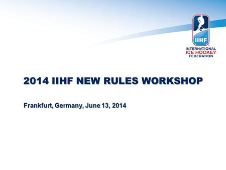2014 IIHF NEW RULES WORKSHOP Frankfurt, Germany, June 13, 2014.