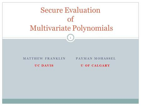MATTHEW FRANKLIN PAYMAN MOHASSEL UC DAVIS U OF CALGARY Secure Evaluation of Multivariate Polynomials 1.