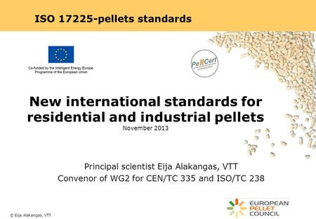 © Eija Alakangas, VTT Principal scientist Eija Alakangas, VTT Convenor of WG2 for CEN/TC 335 and ISO/TC 238 New international standards for residential.