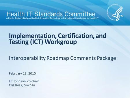 Interoperability Roadmap Comments Package Implementation, Certification, and Testing (ICT) Workgroup February 13, 2015 Liz Johnson, co-chair Cris Ross,