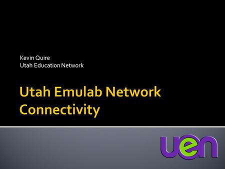 Kevin Quire Utah Education Network.  Project kick off in June 09  High speed, low latency connectivity for Utah Emulab to Internet2 for ProtoGENI 
