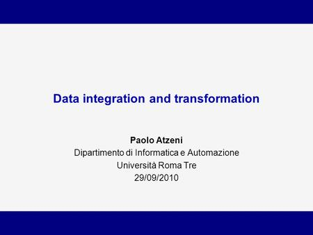 Data integration and transformation Paolo Atzeni Dipartimento di Informatica e Automazione Università Roma Tre 29/09/2010.