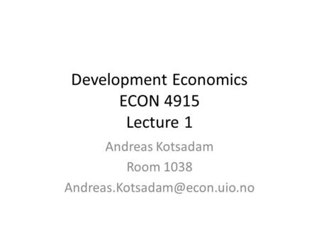 Development Economics ECON 4915 Lecture 1 Andreas Kotsadam Room 1038
