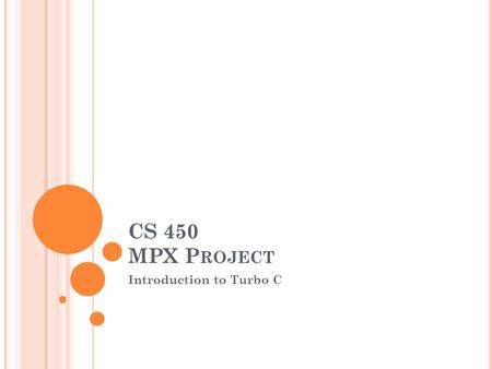 CS 450 MPX P ROJECT Introduction to Turbo C. W HY USE T URBO C? Many ANSI C compilers are available for free, however they lack certain features that.