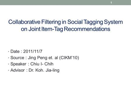 Collaborative Filtering in Social Tagging System on Joint Item-Tag Recommendations Date : 2011/11/7 Source : Jing Peng et. al (CIKM'10) Speaker : Chiu.