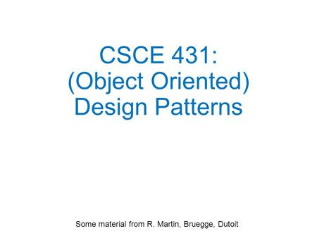 CSCE 431: (Object Oriented) Design Patterns Some material from R. Martin, Bruegge, Dutoit.