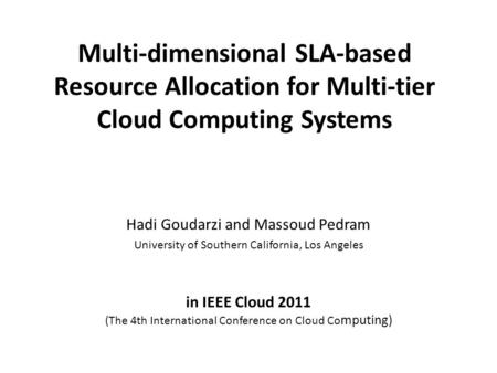 Multi-dimensional SLA-based Resource Allocation for Multi-tier Cloud Computing Systems Hadi Goudarzi and Massoud Pedram University of Southern California,