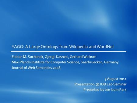 YAGO: A Large Ontology from Wikipedia and WordNet Fabian M. Suchanek, Gjergji Kasneci, Gerhard Weikum Max-Planck-Institute for Computer Science, Saarbruecken,