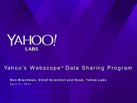 A PowerPoint Presentation PRESENTED BY Firstname Lastname August 25, 2013 Yahoo's Webscope TM Data Sharing Program Ron Brachman, Chief Scientist and Head,