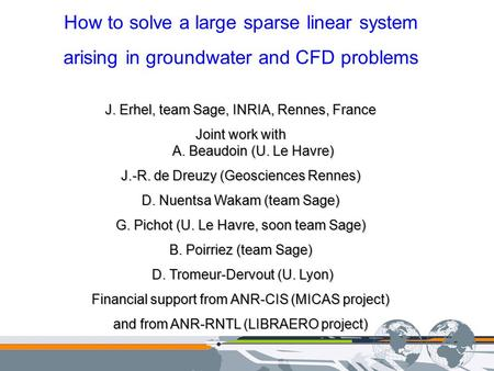How to solve a large sparse linear system arising in groundwater and CFD problems J. Erhel, team Sage, INRIA, Rennes, France Joint work with A. Beaudoin.