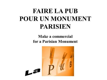 FAIRE LA PUB POUR UN MONUMENT PARISIEN Make a commercial for a Parisian Monument.