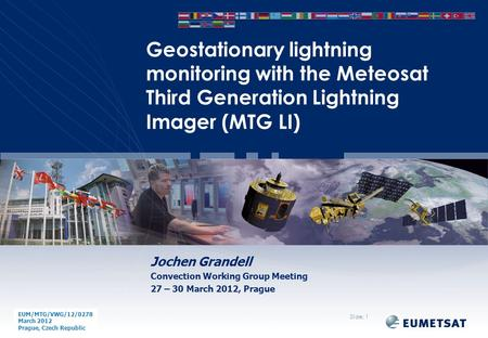 EUM/ Issue Jochen Grandell Convection Working Group Meeting 27 – 30 March 2012, Prague Geostationary lightning monitoring with the Meteosat Third Generation.