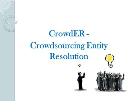 CrowdER - Crowdsourcing Entity Resolution. Agenda Our agenda for today is to answer these questions: WHY CrowdER?? WHAT is CrowdER?? HOW is CrowdER implemented??