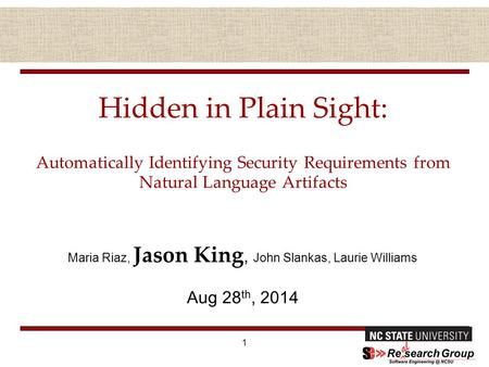 Hidden in Plain Sight: Automatically Identifying Security Requirements from Natural Language Artifacts Maria Riaz, Jason King, John Slankas, Laurie Williams.