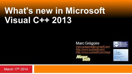 What's new in Microsoft Visual C++ 2013 March 17 th 2014 Marc Grégoire