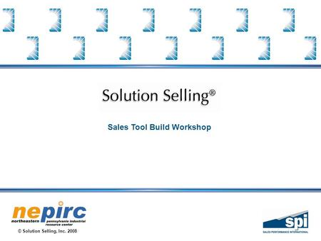 © Solution Selling, Inc. 2008 Sales Tool Build Workshop.