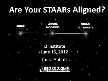 Are Your STAARs Aligned? i2 Institute June 15, 2012 Laura Abbott.