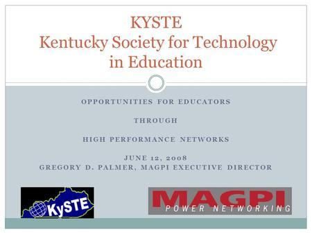 OPPORTUNITIES FOR EDUCATORS THROUGH HIGH PERFORMANCE NETWORKS JUNE 12, 2008 GREGORY D. PALMER, MAGPI EXECUTIVE DIRECTOR KYSTE Kentucky Society for Technology.