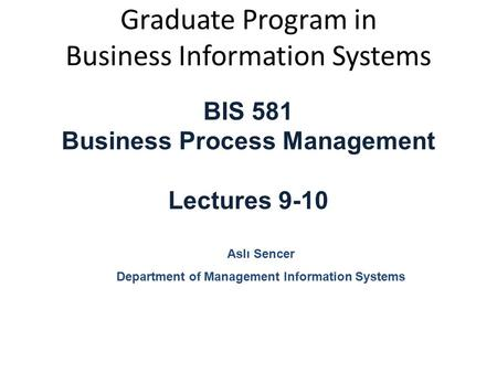 Graduate Program in Business Information Systems BIS 581 Business Process Management Lectures 9-10 Aslı Sencer Department of Management Information Systems.