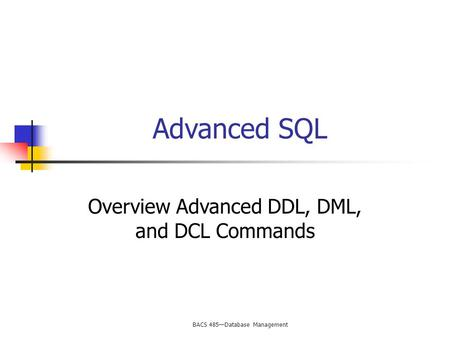 BACS 485—Database Management Advanced SQL Overview Advanced DDL, DML, and DCL Commands.