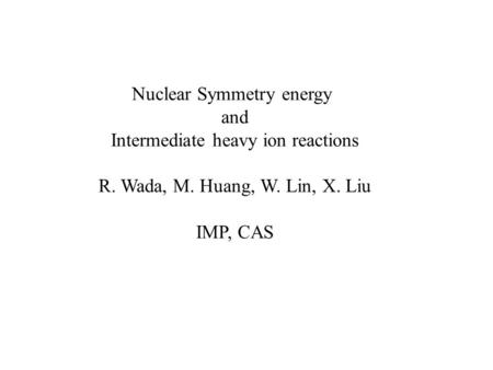 Nuclear Symmetry energy and Intermediate heavy ion reactions R. Wada, M. Huang, W. Lin, X. Liu IMP, CAS.