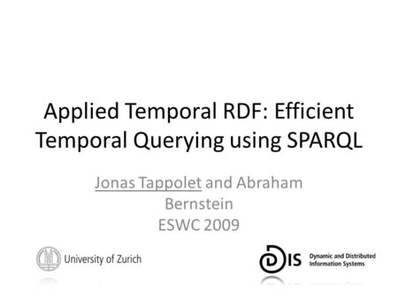 Applied Temporal RDF: Efficient Temporal Querying using SPARQL Jonas Tappolet and Abraham Bernstein ESWC 2009.