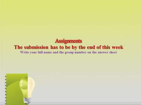 Assignments The submission has to be by the end of this week Write your full name and the group number on the answer sheet.