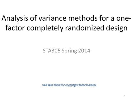 Analysis of variance methods for a one- factor completely randomized design STA305 Spring 2014 1.