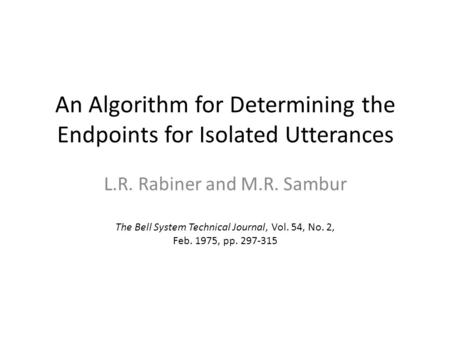 An Algorithm for Determining the Endpoints for Isolated Utterances L.R. Rabiner and M.R. Sambur The Bell System Technical Journal, Vol. 54, No. 2, Feb.