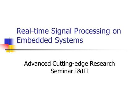 Real-time Signal Processing on Embedded Systems Advanced Cutting-edge Research Seminar I&III.
