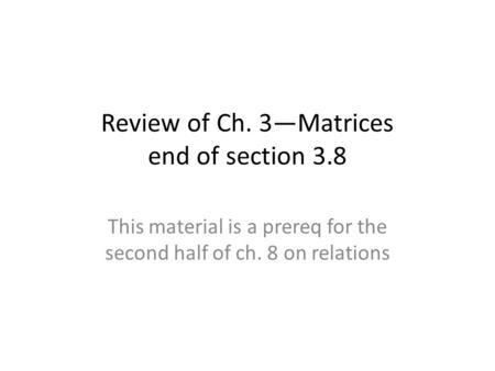 Review of Ch. 3—Matrices end of section 3.8 This material is a prereq for the second half of ch. 8 on relations.