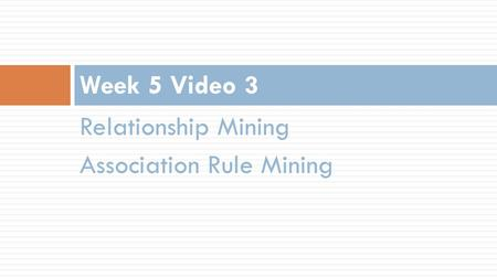 Relationship Mining Association Rule Mining Week 5 Video 3.