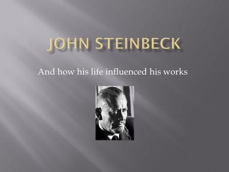 And how his life influenced his works.  John Steinbeck is an American author who grew up in Salinas, California  John Steinbeck wrote many works, the.